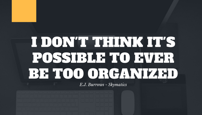 I don't think its possible to ever be too organized - EJ Burrows Skymatics CEO