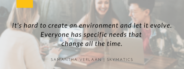 It's hard to create an environment and let it evolve. Everyone has specific needs that change all the time. Samantha Verlaan | Skymatics
